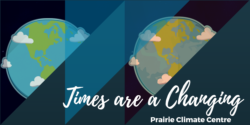 Prairie Climate Change is upon us, and the the Prairie Climate Centre is informing us that Times are Changing